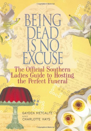 Image for Being Dead Is No Excuse  The Official Southern Ladies Guide To Hosting the Perfect Funeral